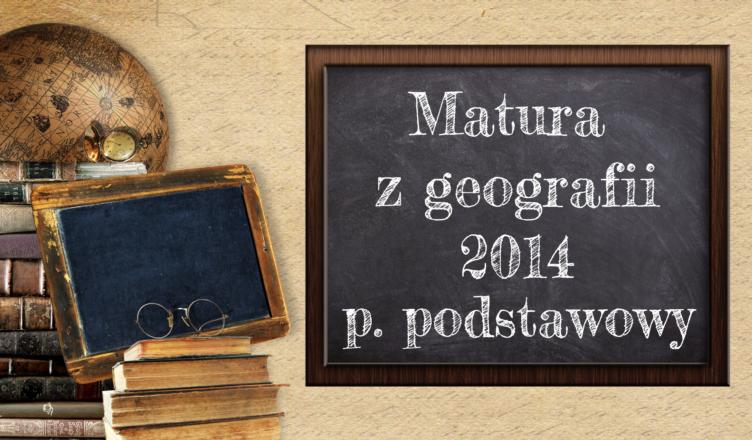 Matura z geografii 2014 poziom podstawowy