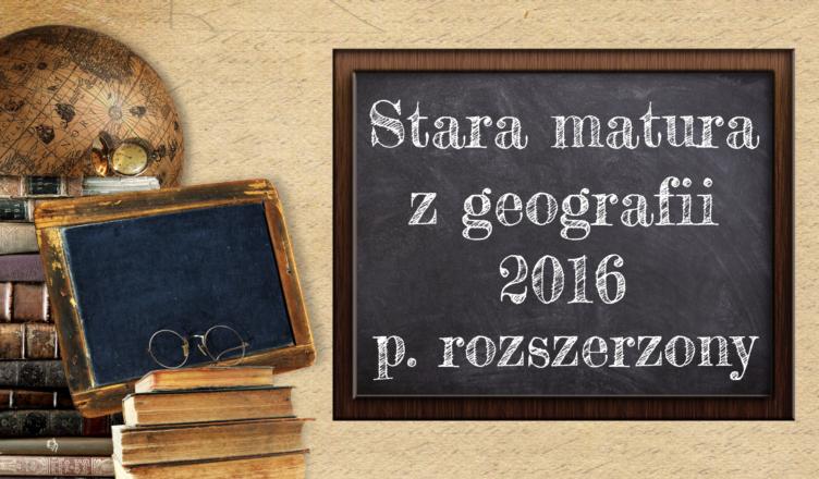 Stara matura z geografii 2016 poziom rozszerzony